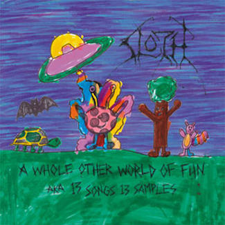 Sloth—A Whole Other World of Fun, aka 13 Songs 13 Samples (2007)